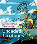 Lawrence Paul Yuxweluptun: Unceded Te...