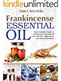 Frankincense Essential Oil: Your Complete Guide To Frankincense Essential Oil Uses, Benefits, Applications And Natural Remedies