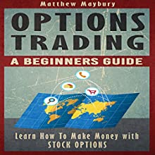 Options Trading: A Beginner's Guide to Options Trading: Learn How to Make Money with Stock Options Audiobook by Matthew Maybury Narrated by Mark Shumka