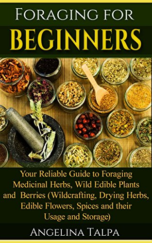 Foraging for Beginners: Your Reliable Guide to Foraging Medicinal Herbs, Wild Edible Plants and Berries (Wildcrafting, Drying Herbs, Edible Flowers, Spices … foraging wild edible plants, herbs)