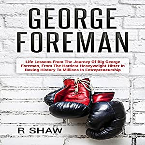 George Foreman: Life Lessons from the Journey of Big George Foreman, from the Hardest Heavyweight Hitter in Boxing History to Millions in Entrepreneurship Hörbuch von R. Shaw Gesprochen von: Jim D. Johnston