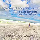 Lightness of Body and Mind: A Radical Approach to Weight and Wellness Hörbuch von Sarah Hays Coomer Gesprochen von: Sarah Hays Coomer