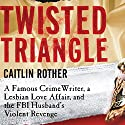 Twisted Triangle: A Famous Crime Writer, a Lesbian Love Affair, and the FBI Husband's Revenge (       UNABRIDGED) by Caitlin Rother, John Hess Narrated by Laural Merlington