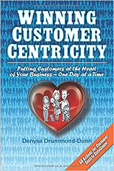 Winning Customer Centricity: Putting Customers At The Heart Of Your Business-One Day At A Time