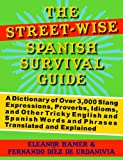 The Street-Wise Spanish Survival Guide: A Dictionary of Over 3,000 Slang Expressions, Proverbs, Idioms, and Other Tricky English and Spanish Words and Phrases Translated and Explained