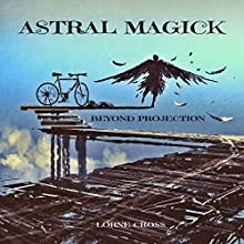 Astral Magick: Beyond Projection Audiobook by Lorne Cross Narrated by Anders Magnus Anderson