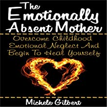 The Emotionally Absent Mother: Overcome Childhood Emotional Neglect and Begin to Heal Yourself (       UNABRIDGED) by Michele Gilbert Narrated by Dora Gaunt