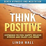Think Positive: Hypnosis to Feel Happy, Relieve Stress and Enjoy Life More via Beach Hypnosis and Meditation | Linda Hall