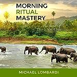 Morning Ritual Mastery: The Secret of the 5 AM Club | Michael Lombardi