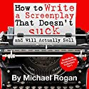 How to Write a Screenplay That Doesn't Suck and Will Actually Sell: ScriptBully Book Series (       UNABRIDGED) by Michael Rogan Narrated by Greg Zarcone