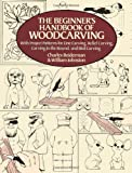 The Beginners Handbook of Woodcarving: With Project Patterns for Line Carving, Relief Carving, Carving in the Round, and Bird Carving