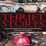 Thrift Store: How to Earn $3000 Every Month Selling Items From Thrift Stores, Garage Sales, and Flea Markets | David Smitz