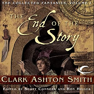 The End of the Story: Collected Fantasies of Clark Ashton Smith, Book 1 | [Clark Ashton Smith]