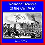 Railroad Raiders of the Civil War: Traditional American History Series, Volume 9 | James M. Volo