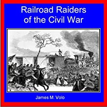 Railroad Raiders of the Civil War: Traditional American History Series, Volume 9 (       UNABRIDGED) by James M. Volo Narrated by Joshua Bennington