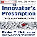 The Innovator's Prescription: A Disruptive Solution for Health Care Hörbuch von Clayton Christensen, Jerome H. Grossman MD, Jason Hwang Gesprochen von: Scott R. Pollak