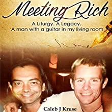 Meeting Rich: A Liturgy. A Legacy. A Man with a Guitar in my Living Room Audiobook by Caleb J. Kruse Narrated by Caleb J. Kruse