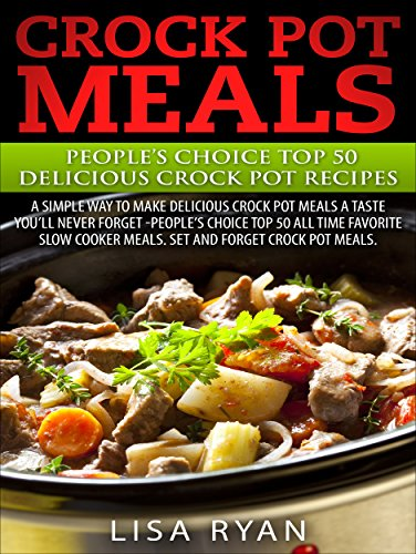 Crock Pot Meals:Peoples Choice Top 50 Delicious Crock Pot Recipes: A simple a way to make delicious Crock Pot Meals. A taste you