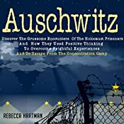 Auschwitz: Discover the Gruesome Encounters of the Holocaust Prisoners and How They Used Positive Thinking to Overcome Frightful Experiences and to Escape from the Concentration Camp | [Rebecca Hartman]