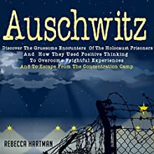 Auschwitz: Discover the Gruesome Encounters of the Holocaust Prisoners and How They Used Positive Thinking to Overcome Frightful Experiences and to Escape from the Concentration Camp (       UNABRIDGED) by Rebecca Hartman Narrated by Dave Wright