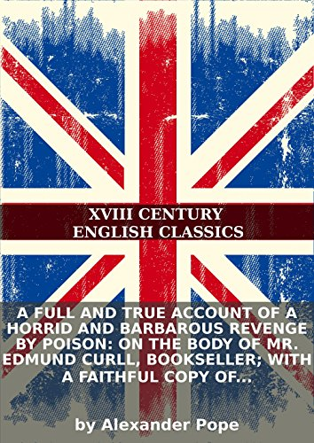Alexander Pope - A full and true account of a horrid and barbarous revenge by poison: on the body of Mr. Edmund Curll, bookseller; with a faithful copy of his last...