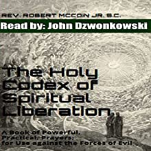 The Holy Codex of Spiritual Liberation: A Book of Powerful, Practical Prayers for Use Against the Forces of Evil | Livre audio Auteur(s) : Rev. Robert McCoin Jr. S.C. Narrateur(s) : John Dzwonkowski of Eagleheart