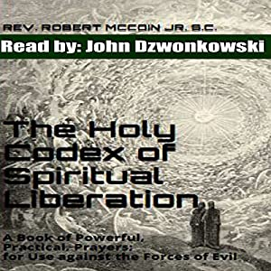 The Holy Codex of Spiritual Liberation: A Book of Powerful, Practical Prayers for Use Against the Forces of Evil Hörbuch von Rev. Robert McCoin Jr. S.C. Gesprochen von: John Dzwonkowski of Eagleheart