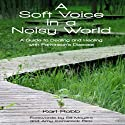 A Soft Voice in a Noisy World: A Guide to Dealing and Healing with Parkinson's Disease Audiobook by Karl Robb Narrated by Doug Gochman