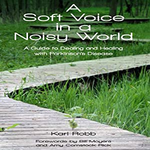 A Soft Voice in a Noisy World: A Guide to Dealing and Healing with Parkinson's Disease | [Karl Robb]