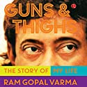 Guns and Thighs: The Story of My Life Audiobook by Ram Gopal Varma Narrated by Shriram Iyer