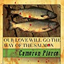 Our Love Will Go the Way of the Salmon Audiobook by Cameron Pierce Narrated by Jay Wohlert