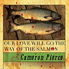 Our Love Will Go the Way of the Salmon (       UNABRIDGED) by Cameron Pierce Narrated by Jay Wohlert