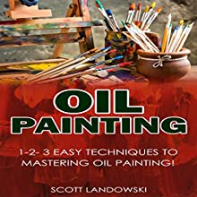Oil Painting: 1-2-3 Easy Techniques to Mastering Oil Painting! Audiobook by Scott Landowski Narrated by Millian Quinteros