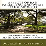 Effects of Bad Parenting and What to Do About It: Alcoholism, Divorce, Benefits, Punishment, and Sex | Douglas H. Ruben PhD