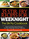 35 Stir Fry Recipes For Weeknights - The Stir Fry Cookbook (Quick and Easy Dinner Recipes - The Easy Weeknight Dinners Collection)