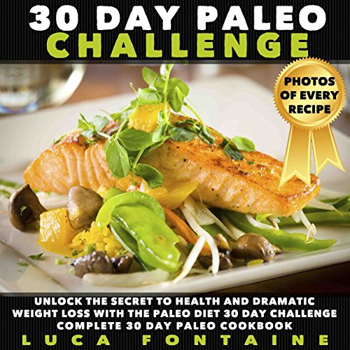 Paleo: 30 Day Paleo Challenge: Unlock The Secret To Health And Dramatic Weight Loss With The Paleo Diet 30 Day Challenge; Complete 30 Day Paleo Cookbook with Photos by Luca Fontaine