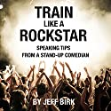 Train Like a Rockstar: Speaking Tips from a Stand-Up Comedian Audiobook by Jeff Birk Narrated by Jeff Birk