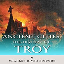 Ancient Cities: The History of Troy (       UNABRIDGED) by Charles River Editors Narrated by Claire White
