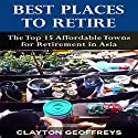 Best Places to Retire: The Top 15 Affordable Places for Retirement in Asia Audiobook by Clayton Geoffreys Narrated by Michelle Murillo