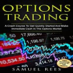Options Trading: A Crash Course to Get Quickly Started and Make Immediate Cash in the Options Market | Samuel Rees
