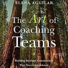 The Art of Coaching Teams: Building Resilient Communities That Transform Schools | Livre audio Auteur(s) : Elena Aguilar Narrateur(s) : Courtney Patterson