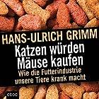 Katzen würden Mäuse kaufen: Wie die Futterindustrie unsere Tiere krank macht Hörbuch von Hans-Ulrich Grimm Gesprochen von: Martin Harbauer