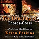 The Haunting of Thores-Cross: A Yorkshire Ghost Story Audiobook by Karen Perkins Narrated by Fleur Edwards