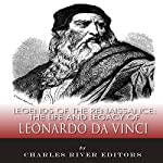 Legends of the Renaissance: The Life and Legacy of Leonardo da Vinci |  Charles River Editors