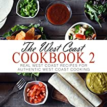 The West Coast Cookbook 2: Real West Coast Recipes For Authentic West Coast Cooking