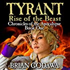 Tyrant: Rise of the Beast: Chronicles of the Apocalypse, Volume 1 Hörbuch von Brian Godawa Gesprochen von: Brian Godawa