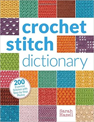 Crochet Stitch Dictionary: 200 Essential Stitches with Step-by-Step Photos written by Sarah Hazell