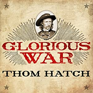 Glorious War: The Civil War Adventures of George Armstrong Custer | [Thom Hatch]