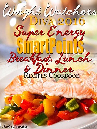 Weight Watchers Diva 2016 SmartPoints Super Energy SmartPoints Breakfast, Lunch & Dinner Recipes Cookbook by Jackie Jasmine