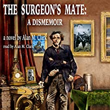 The Surgeon's Mate: A Dismemoir Audiobook by Alan M. Clark Narrated by Alan M. Clark
